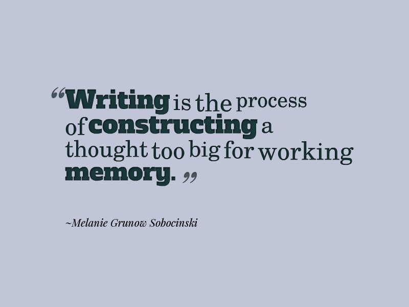 """Writing is the process of constructing a thought too big for working memory."" ~Melanie Grunow Sobocinski"