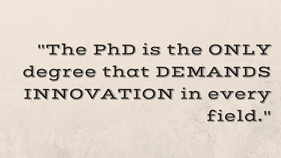"""The PhD is the ONLY degree that DEMANDS INNOVATION in every field."""